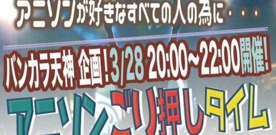 2018年3月28日(水)に福岡県のバンカラ天神で「アニソンごり押しタイム」が実施されます。