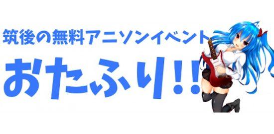 福岡県は筑後の無料アニソンイベント「おたふり!!」