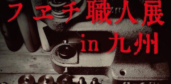 2019年11月1日(金)から11月3日(日)まで福岡市中央区の4:Vertu(クワッドヴェルテュ)で「フェチ職人展 in 九州」が開催されます。